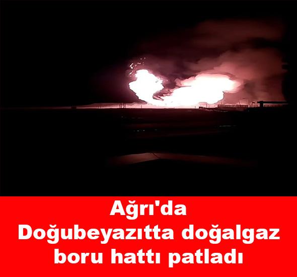 Ağrı'da Doğubeyazıtta doğalgaz boru hattı patladı